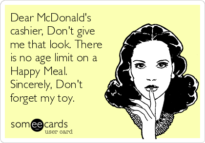 Dear McDonald's cashier, Don't give me that look. There is no age limit on a Happy Meal. Sincerely, Don't forget my toy.
