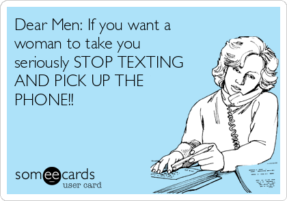 Dear Men: If you want a woman to take you seriously STOP TEXTING AND PICK UP THE PHONE!!