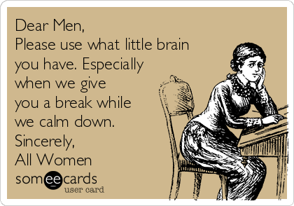 Dear Men,  Please use what little brain you have. Especially when we give you a break while we calm down. Sincerely,  All Women