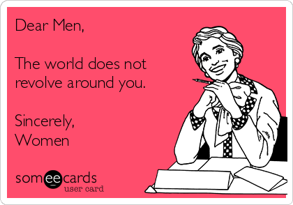 Dear Men,  The world does not revolve around you.  Sincerely, Women