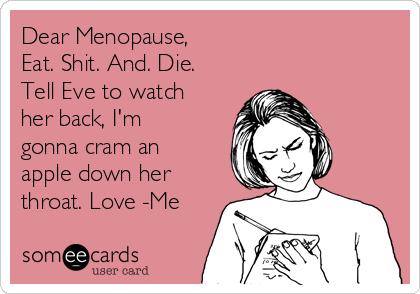 Dear Menopause,  Eat. Shit. And. Die. Tell Eve to watch her back, I'm gonna cram an apple down her throat. Love -Me