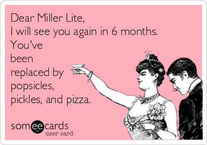 Dear Miller Lite,  I will see you again in 6 months. You've been replaced by  popsicles, pickles, and pizza.