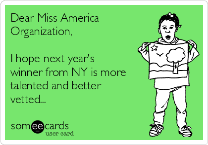 Dear Miss America  Organization,  I hope next year's winner from NY is more  talented and better vetted...