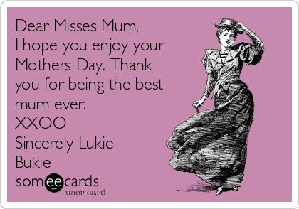Dear Misses Mum, I hope you enjoy your Mothers Day. Thank you for being the best mum ever. XXOO Sincerely Lukie Bukie