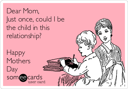 Dear Mom, Just once, could I be the child in this relationship?  Happy Mothers Day