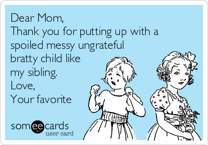 Dear Mom,  Thank you for putting up with a spoiled messy ungrateful bratty child like my sibling. Love, Your favorite