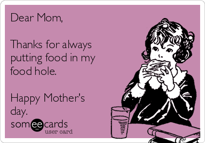 Dear Mom,  Thanks for always putting food in my food hole.  Happy Mother's day.