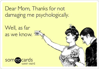 Dear Mom, Thanks for not damaging me psychologically.  Well, as far as we know.