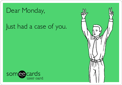 Dear Monday,  Just had a case of you.