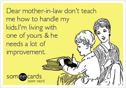 Dear mother-in-law don't teach me how to handle my kids.I'm living with one of yours & he needs a lot of improvement.