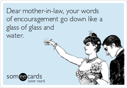 Dear mother-in-law, your words of encouragement go down like a glass of glass and water.