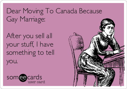 Dear Moving To Canada Because Gay Marriage:  After you sell all your stuff, I have something to tell you.
