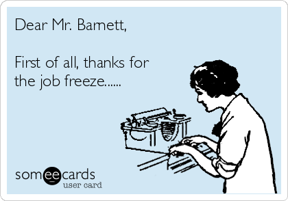 Dear Mr. Barnett,  First of all, thanks for the job freeze......