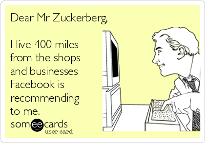 Dear Mr Zuckerberg,     I live 400 miles from the shops and businesses  Facebook is recommending to me.
