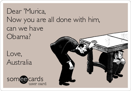 Dear 'Murica, Now you are all done with him,  can we have Obama?  Love, Australia