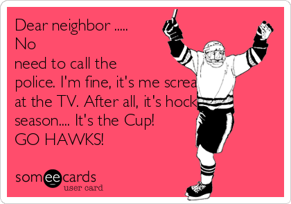 Dear neighbor ..... No need to call the police. I'm fine, it's me screaming at the TV. After all, it's hockey season.... It's the Cup! GO HAWKS!
