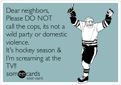 Dear neighbors,  Please DO NOT call the cops, its not a wild party or domestic  violence.  It's hockey season & I'm screaming at the TV!!