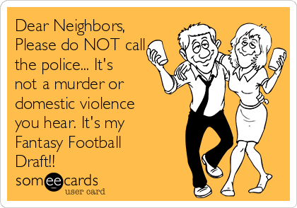 Dear Neighbors, Please do NOT call  the police... It's not a murder or domestic violence you hear. It's my Fantasy Football Draft!!