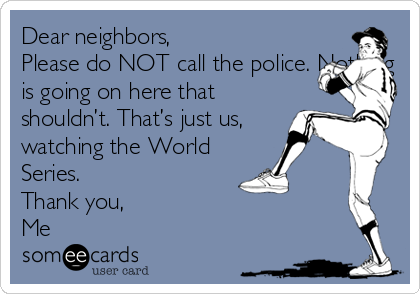 Dear neighbors,  Please do NOT call the police. Nothing is going on here that shouldn't. That's just us, watching the World Series.  Thank you,  Me