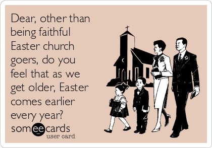 Dear, other than  being faithful Easter church goers, do you feel that as we get older, Easter comes earlier every year?