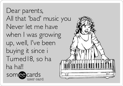 Dear parents, All that 'bad' music you Never let me have when I was growing up, well, I've been buying it since i Turned18, so ha ha ha!!