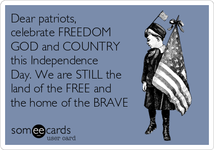 Dear patriots, celebrate FREEDOM GOD and COUNTRY this Independence Day. We are STILL the land of the FREE and the home of the BRAVE