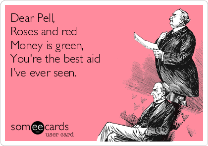 Dear Pell, Roses and red Money is green, You're the best aid I've ever seen.