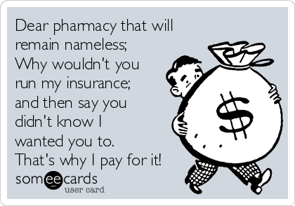 Dear pharmacy that will remain nameless;  Why wouldn't you run my insurance; and then say you didn't know I wanted you to. That's why I pay for it!