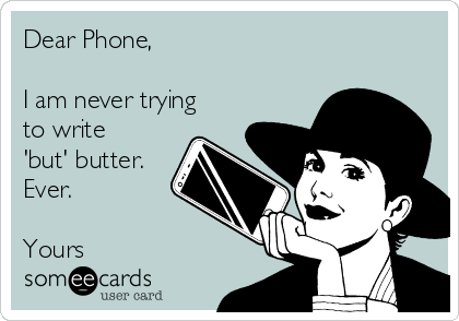 Dear Phone,  I am never trying to write 'but' butter. Ever.  Yours