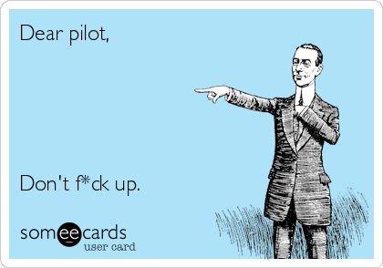 Dear pilot,       Don't f*ck up.