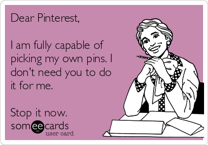 Dear Pinterest,  I am fully capable of picking my own pins. I don't need you to do it for me.  Stop it now.