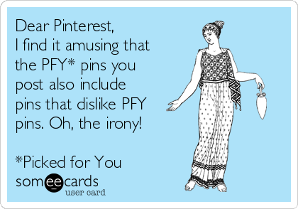 Dear Pinterest, I find it amusing that the PFY* pins you post also include pins that dislike PFY pins. Oh, the irony!  *Picked for You