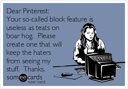 Dear Pinterest:   Your so-called block feature is useless as teats on boar hog.  Please create one that will keep the haters from seeing my stuff.  Thanks.