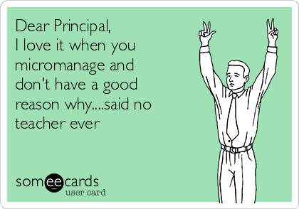 Dear Principal, I love it when you micromanage and don't have a good reason why....said no teacher ever