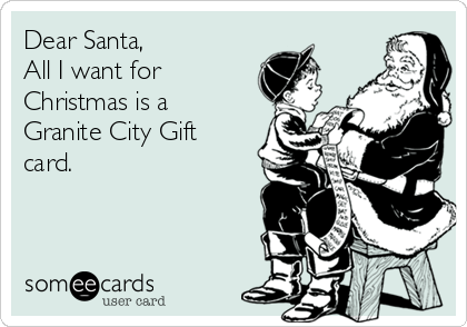 Dear Santa, All I want for Christmas is a Granite City Gift card.