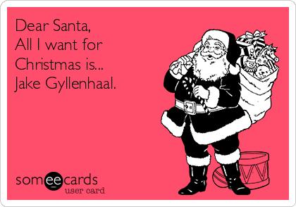 Dear Santa, All I want for Christmas is...  Jake Gyllenhaal.