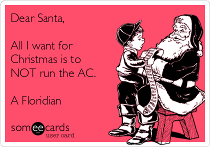 Dear Santa,  All I want for Christmas is to NOT run the AC.  A Floridian