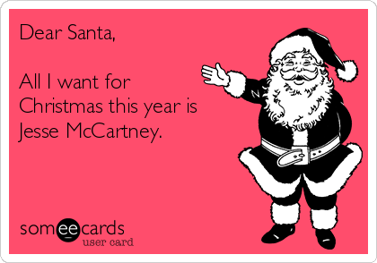 Dear Santa,  All I want for Christmas this year is Jesse McCartney.