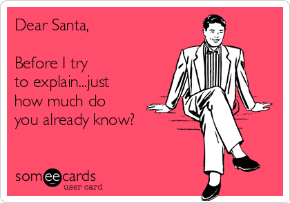 Dear Santa,  Before I try to explain...just how much do you already know?