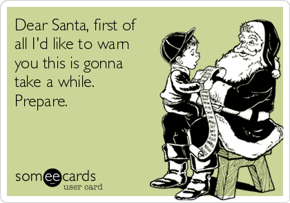 Dear Santa, first of all I'd like to warn you this is gonna take a while. Prepare.