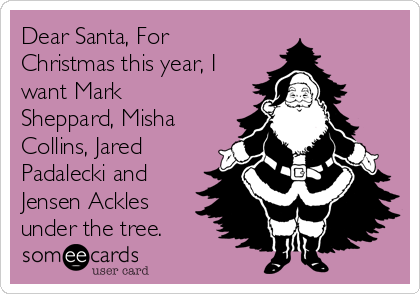 Dear Santa, For Christmas this year, I want Mark Sheppard, Misha Collins, Jared Padalecki and Jensen Ackles under the tree.