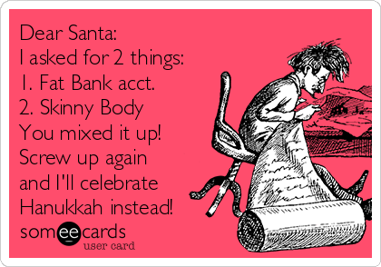 Dear Santa:  I asked for 2 things: 1. Fat Bank acct. 2. Skinny Body You mixed it up! Screw up again and I'll celebrate Hanukkah instead!