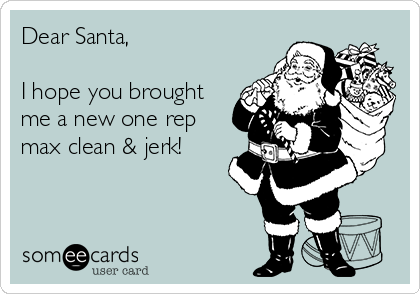 Dear Santa,   I hope you brought me a new one rep max clean & jerk!