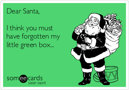 Dear Santa,   I think you must have forgotten my little green box...