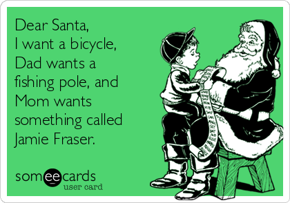 Dear Santa,  I want a bicycle, Dad wants a fishing pole, and Mom wants something called Jamie Fraser.