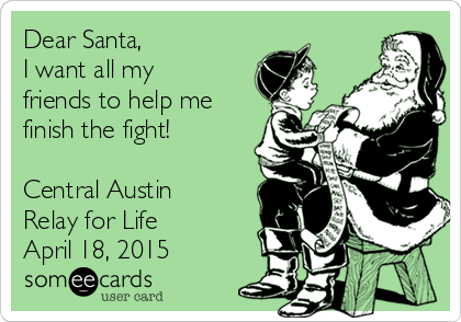 Dear Santa, I want all my friends to help me finish the fight!  Central Austin Relay for Life April 18, 2015