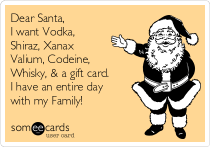 Dear Santa, I want Vodka, Shiraz, Xanax Valium, Codeine,  Whisky, & a gift card.  I have an entire day with my Family!