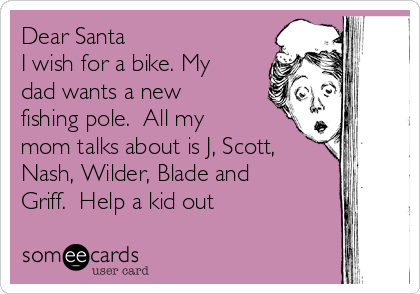 Dear Santa I wish for a bike. My dad wants a new fishing pole.  All my mom talks about is J, Scott, Nash, Wilder, Blade and Griff.  Help a kid out