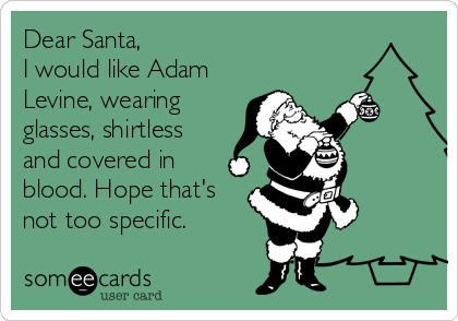 Dear Santa, I would like Adam Levine, wearing glasses, shirtless and covered in blood. Hope that's not too specific.