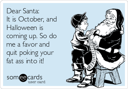 Dear Santa: It is October, and Halloween is coming up. So do me a favor and quit poking your fat ass into it!
